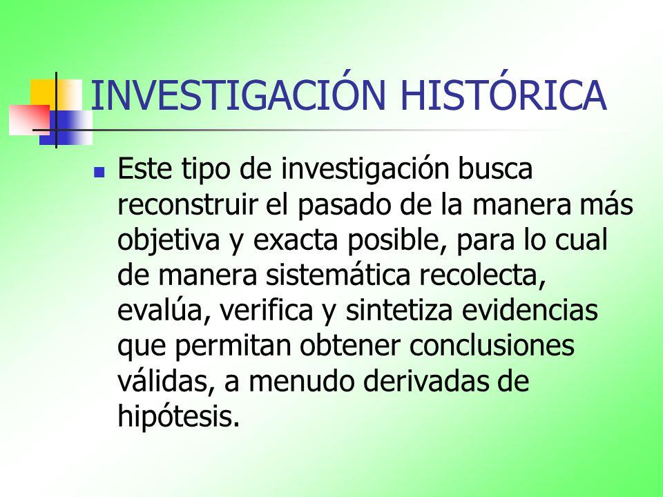 INVESTIGACIÓN HISTÓRICA Este tipo de investigación busca reconstruir el pasado de la manera más objetiva y exacta posible, para lo cual de manera sist
