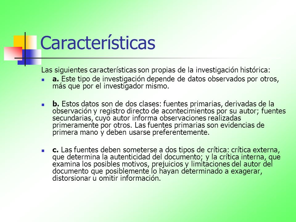 Características Las siguientes características son propias de la investigación histórica: a. Este tipo de investigación depende de datos observados po