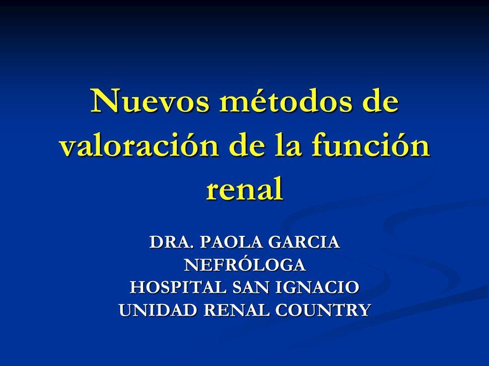 Nuevos métodos de valoración de la función renal DRA. PAOLA GARCIA NEFRÓLOGA HOSPITAL SAN IGNACIO UNIDAD RENAL COUNTRY