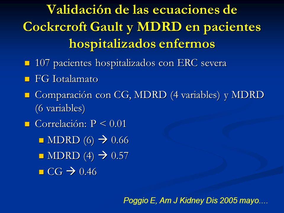 Validación de las ecuaciones de Cockrcroft Gault y MDRD en pacientes hospitalizados enfermos Poggio E, Am J Kidney Dis 2005 mayo.... 107 pacientes hos