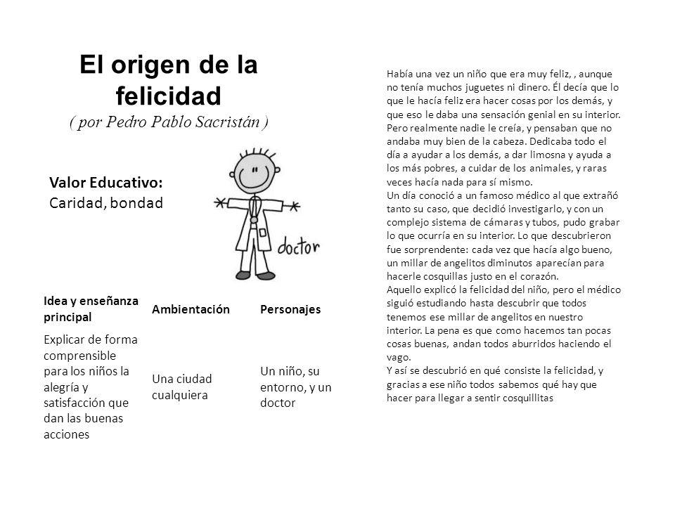 Valor Educativo: Caridad, bondad El origen de la felicidad ( por Pedro Pablo Sacristán ) Había una vez un niño que era muy feliz,, aunque no tenía muc