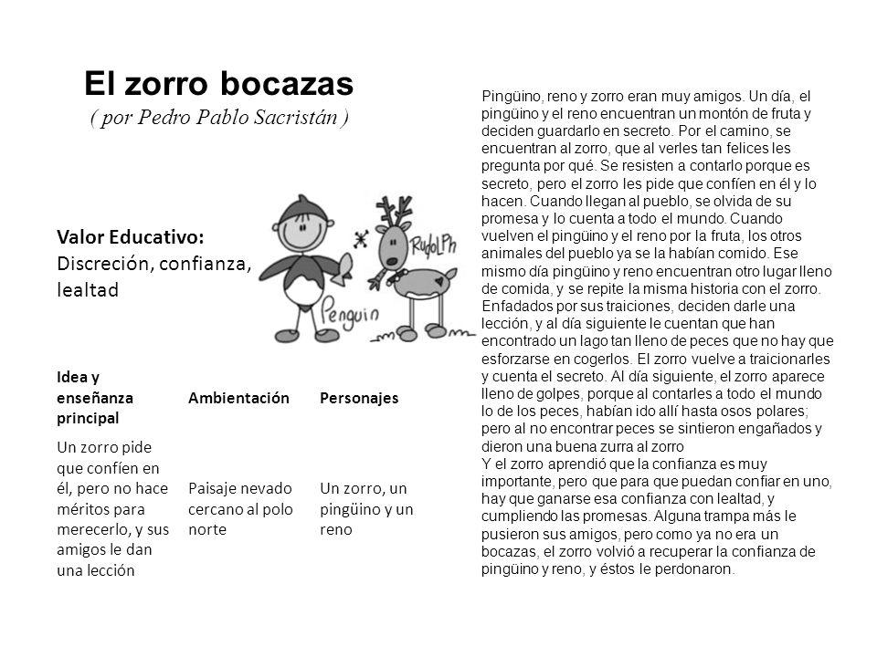 Valor Educativo: Discreción, confianza, lealtad El zorro bocazas ( por Pedro Pablo Sacristán ) Pingüino, reno y zorro eran muy amigos. Un día, el ping