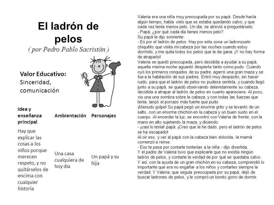 Valor Educativo: Sinceridad, comunicación El ladrón de pelos ( por Pedro Pablo Sacristán ) Valeria era una niña muy preocupada por su papá. Desde hací