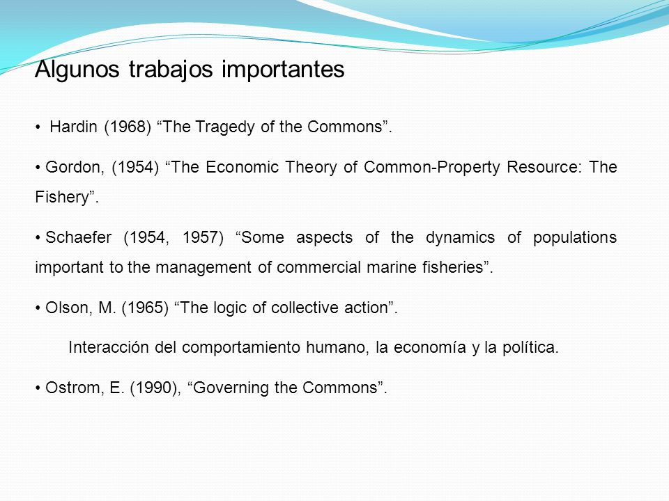 Algunos trabajos importantes Hardin (1968) The Tragedy of the Commons. Gordon, (1954) The Economic Theory of Common-Property Resource: The Fishery. Sc