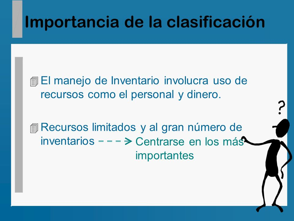 Importancia de la clasificación 4 El manejo de Inventario involucra uso de recursos como el personal y dinero. 4 Recursos limitados y al gran número d