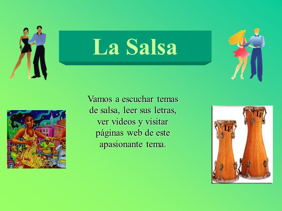 La Salsa Vamos a escuchar temas de salsa, leer sus letras, ver videos y visitar páginas web de este apasionante tema.
