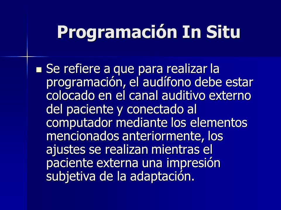 Programación In Situ Se refiere a que para realizar la programación, el audífono debe estar colocado en el canal auditivo externo del paciente y conec