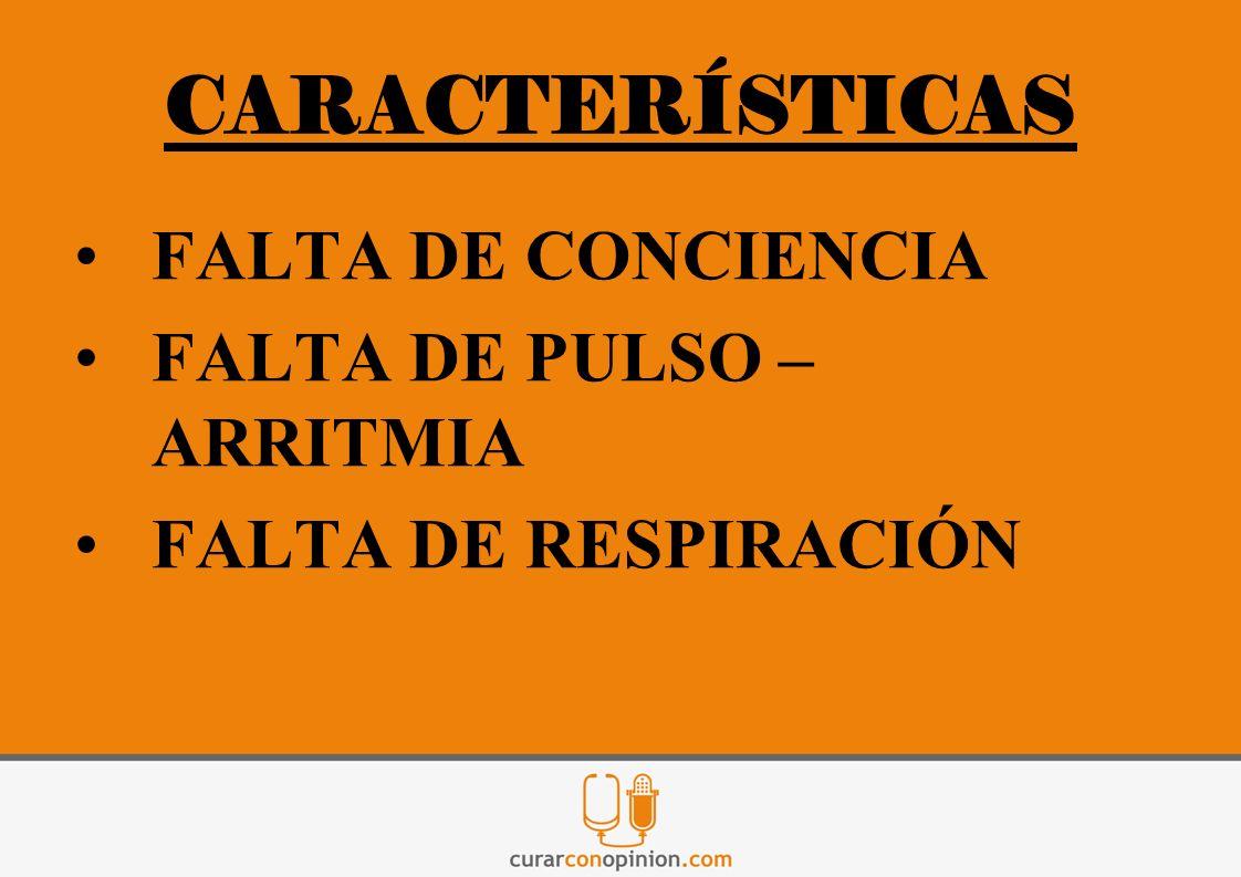 CARACTERÍSTICAS FALTA DE CONCIENCIA FALTA DE PULSO – ARRITMIA FALTA DE RESPIRACIÓN