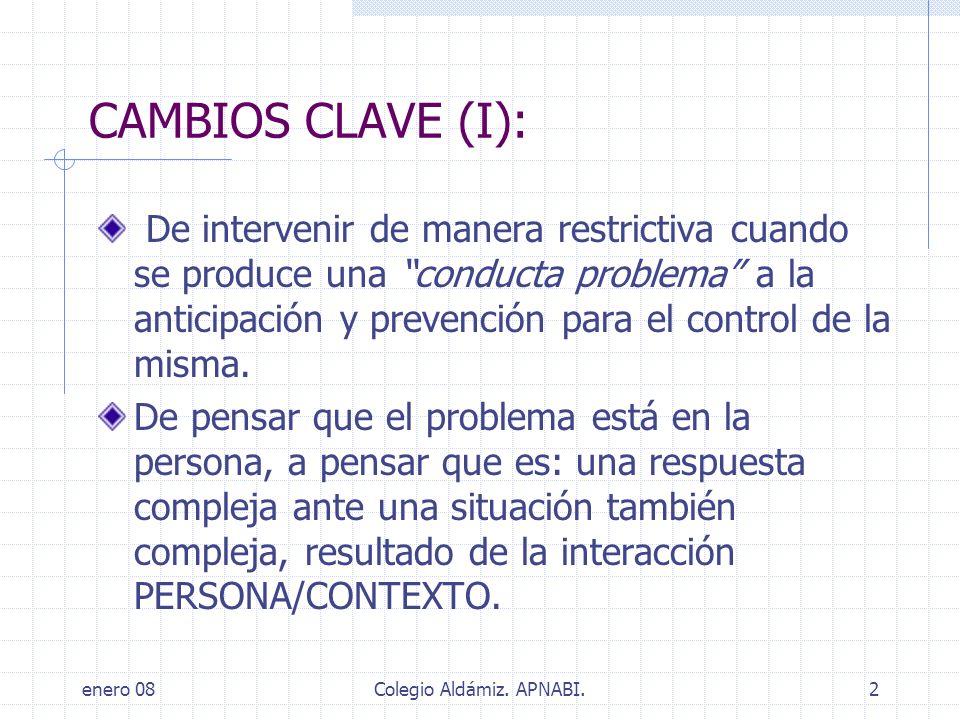 enero 08Colegio Aldámiz. APNABI.2 CAMBIOS CLAVE (I): De intervenir de manera restrictiva cuando se produce una conducta problema a la anticipación y p