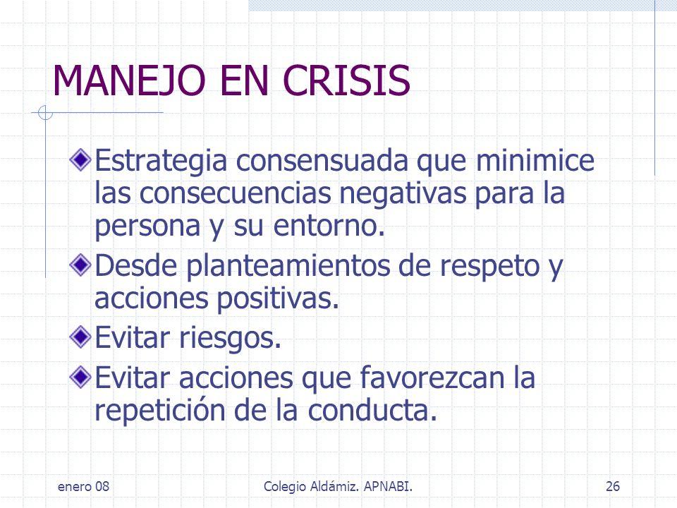 enero 08Colegio Aldámiz. APNABI.26 MANEJO EN CRISIS Estrategia consensuada que minimice las consecuencias negativas para la persona y su entorno. Desd