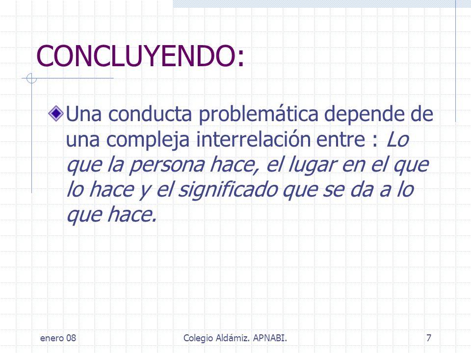enero 08Colegio Aldámiz. APNABI.7 CONCLUYENDO: Una conducta problemática depende de una compleja interrelación entre : Lo que la persona hace, el luga