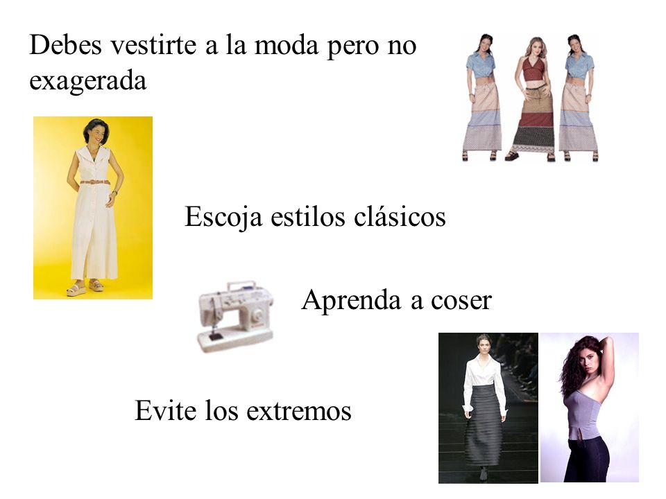 Debes vestirte a la moda pero no exagerada Escoja estilos clásicos Aprenda a coser Evite los extremos