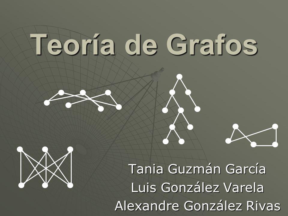 Teoría de Grafos Tania Guzmán García Luis González Varela Alexandre González Rivas