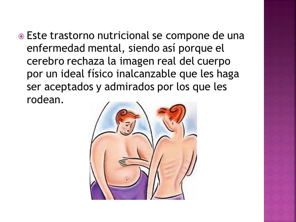 Este trastorno nutricional se compone de una enfermedad mental, siendo así porque el cerebro rechaza la imagen real del cuerpo por un ideal físico ina