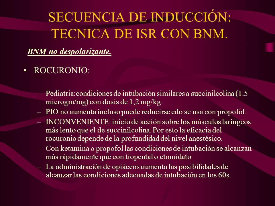 SECUENCIA DE INDUCCIÓN: TECNICA DE ISR CON BNM. ROCURONIO: –Pediatria:condiciones de intubación similares a succinilcolina (1.5 microgm/mg) con dosis