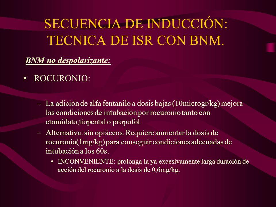SECUENCIA DE INDUCCIÓN: TECNICA DE ISR CON BNM. ROCURONIO: –La adición de alfa fentanilo a dosis bajas (10microgr/kg) mejora las condiciones de intuba