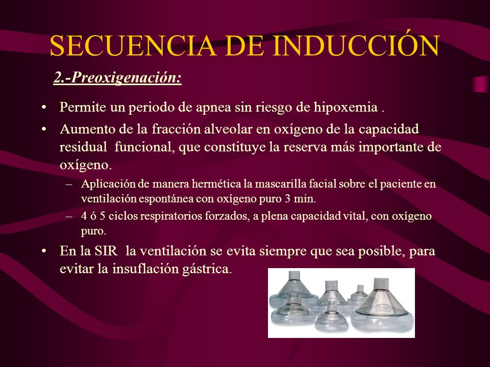 SECUENCIA DE INDUCCIÓN Permite un periodo de apnea sin riesgo de hipoxemia. Aumento de la fracción alveolar en oxígeno de la capacidad residual funcio
