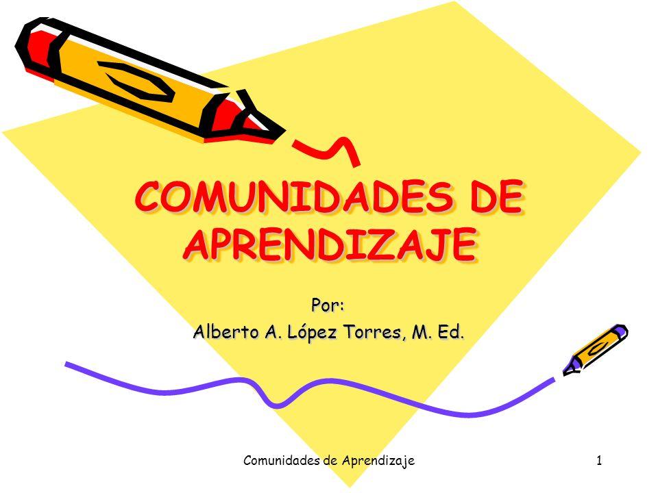 Comunidades de Aprendizaje1 COMUNIDADES DE APRENDIZAJE Por: Alberto A. López Torres, M. Ed.