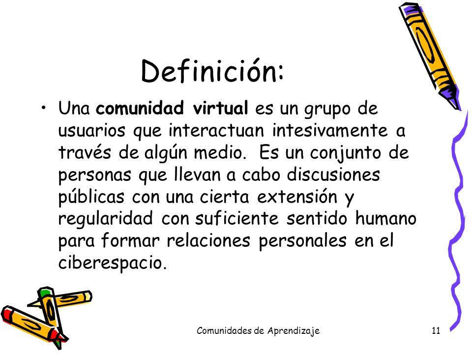 Comunidades de Aprendizaje11 Definición: Una comunidad virtual es un grupo de usuarios que interactuan intesivamente a través de algún medio. Es un co