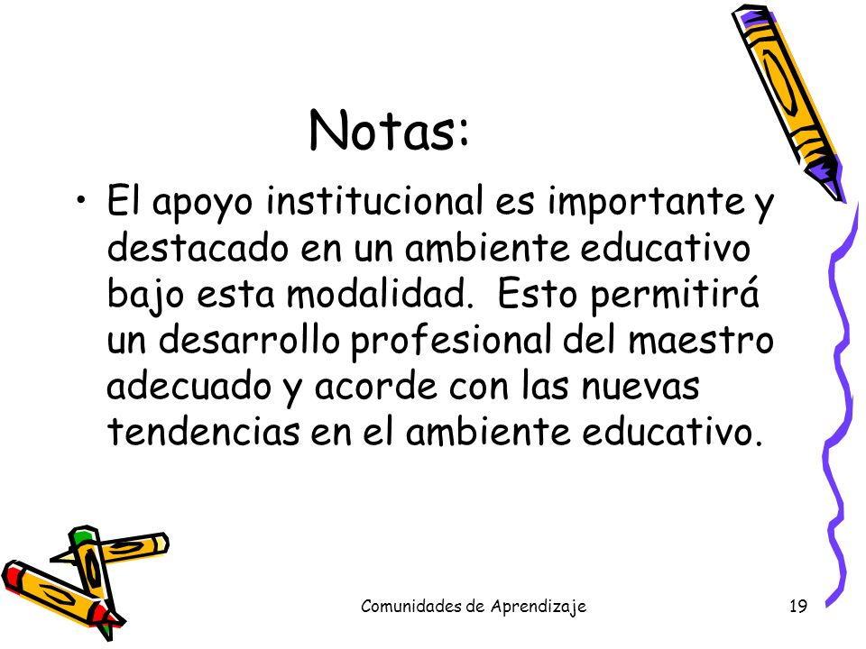 Comunidades de Aprendizaje19 Notas: El apoyo institucional es importante y destacado en un ambiente educativo bajo esta modalidad. Esto permitirá un d