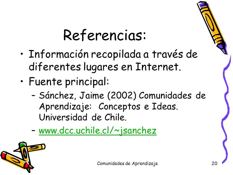 Comunidades de Aprendizaje20 Referencias: Información recopilada a través de diferentes lugares en Internet. Fuente principal: –Sánchez, Jaime (2002)