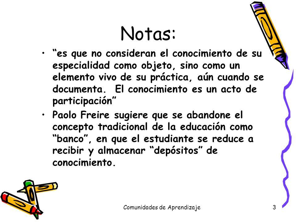 Comunidades de Aprendizaje4 Notas: Freire propone una pedagogía en que los alumnos se conviertan en participantes activos en una comunidad de aprendizaje que exista en un contexto social y que asuman la responsabilidad de su propio aprendizaje.