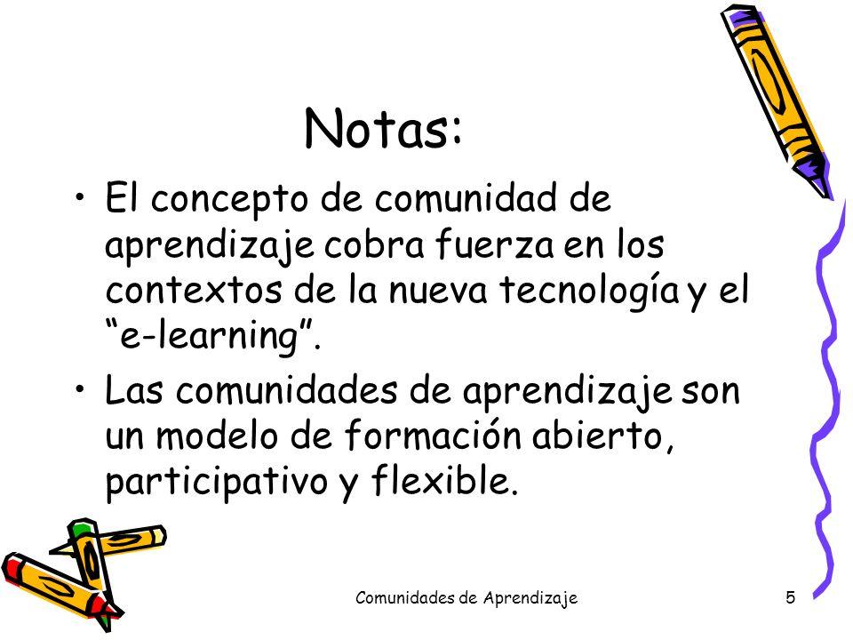 Comunidades de Aprendizaje5 Notas: El concepto de comunidad de aprendizaje cobra fuerza en los contextos de la nueva tecnología y el e-learning. Las c