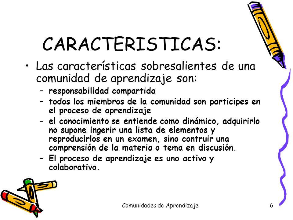 Comunidades de Aprendizaje6 CARACTERISTICAS: Las características sobresalientes de una comunidad de aprendizaje son: –responsabilidad compartida –todo
