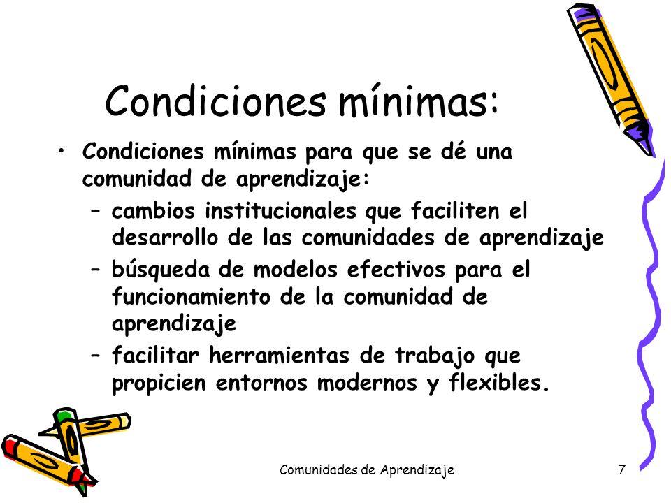 Comunidades de Aprendizaje7 Condiciones mínimas: Condiciones mínimas para que se dé una comunidad de aprendizaje: –cambios institucionales que facilit