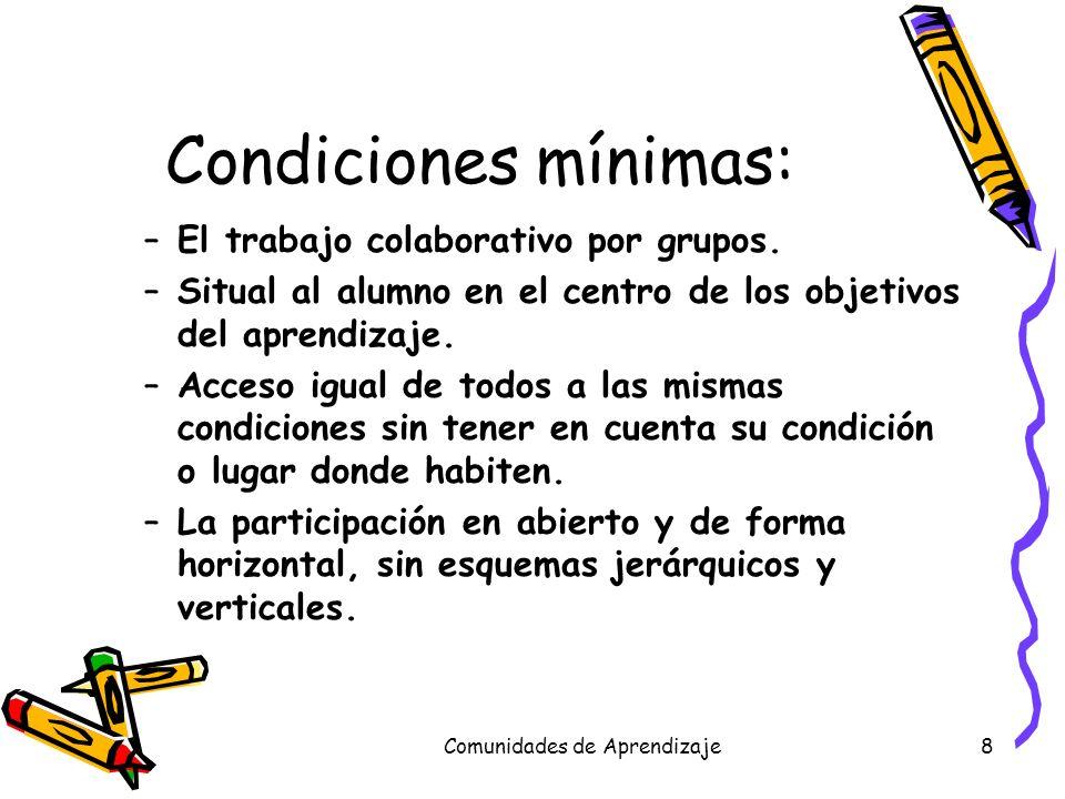 Comunidades de Aprendizaje8 Condiciones mínimas: –El trabajo colaborativo por grupos. –Situal al alumno en el centro de los objetivos del aprendizaje.