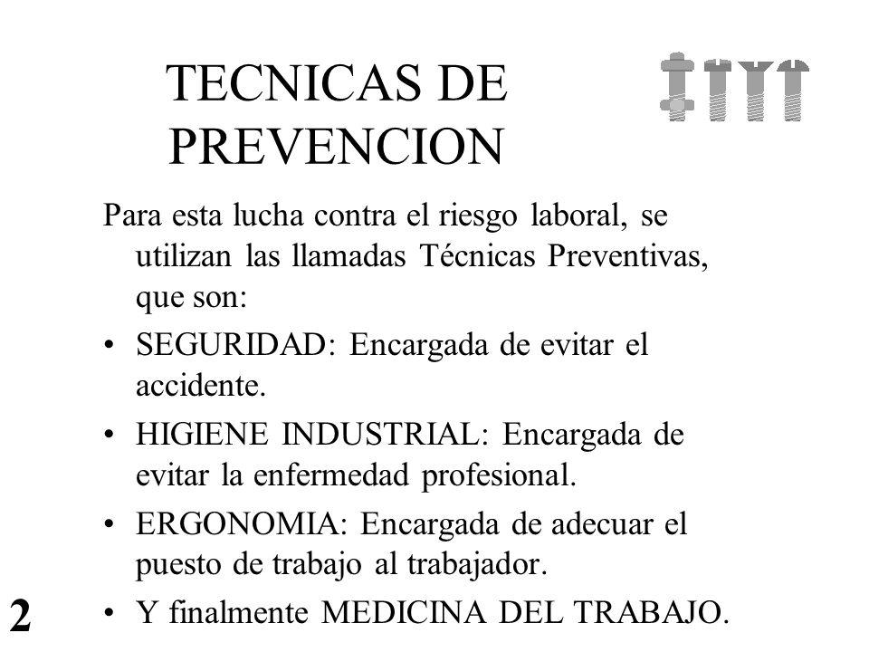 TECNICAS DE PREVENCION Para esta lucha contra el riesgo laboral, se utilizan las llamadas Técnicas Preventivas, que son: SEGURIDAD: Encargada de evita
