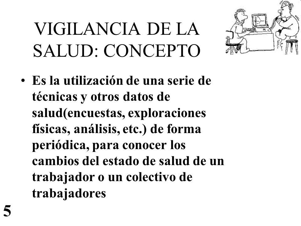 VIGILANCIA DE LA SALUD: CONCEPTO Es la utilización de una serie de técnicas y otros datos de salud(encuestas, exploraciones físicas, análisis, etc.) d