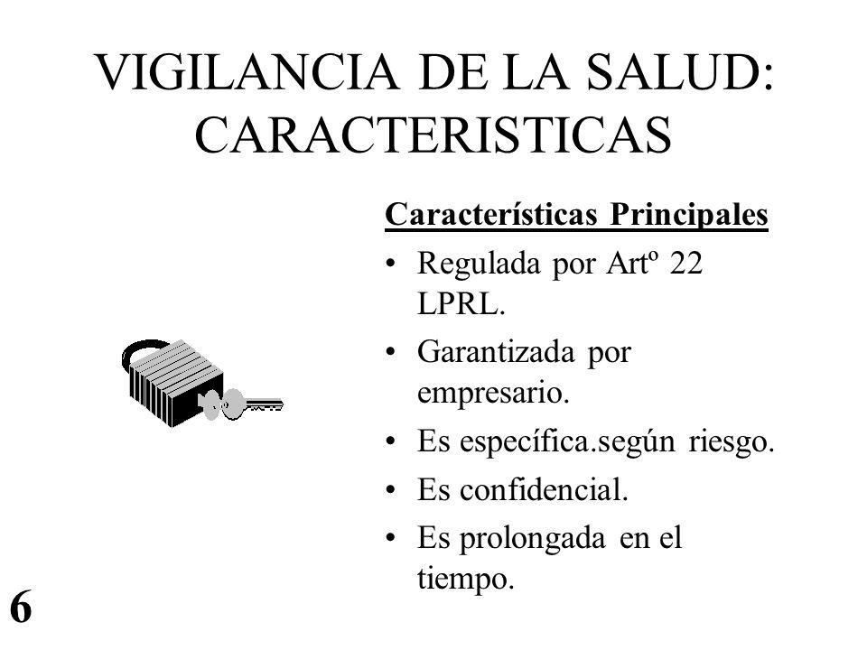 VIGILANCIA DE LA SALUD: CARACTERISTICAS Características Principales Regulada por Artº 22 LPRL. Garantizada por empresario. Es específica.según riesgo.