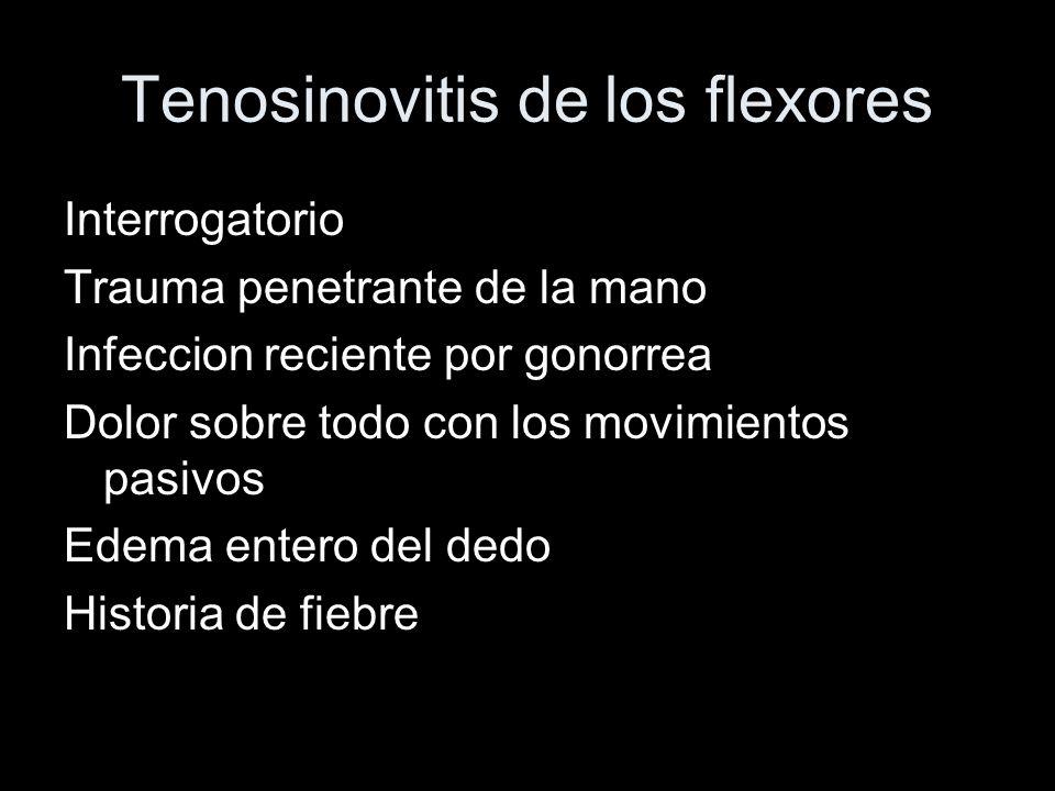 Tenosinovitis de los flexores Interrogatorio Trauma penetrante de la mano Infeccion reciente por gonorrea Dolor sobre todo con los movimientos pasivos
