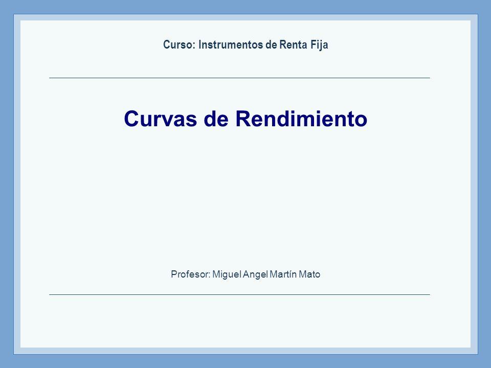 Instrumentos de Renta Fija – Profesor: Miguel Angel Martín Curvas de tasas forward Los tipos forwards se obtienen a través de las tasas cupón cero que en el momento presente se conocen con certeza.