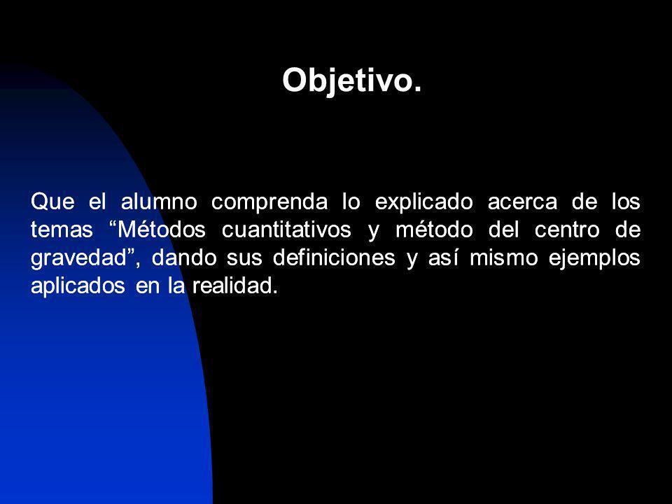 Que el alumno comprenda lo explicado acerca de los temas Métodos cuantitativos y método del centro de gravedad, dando sus definiciones y así mismo eje