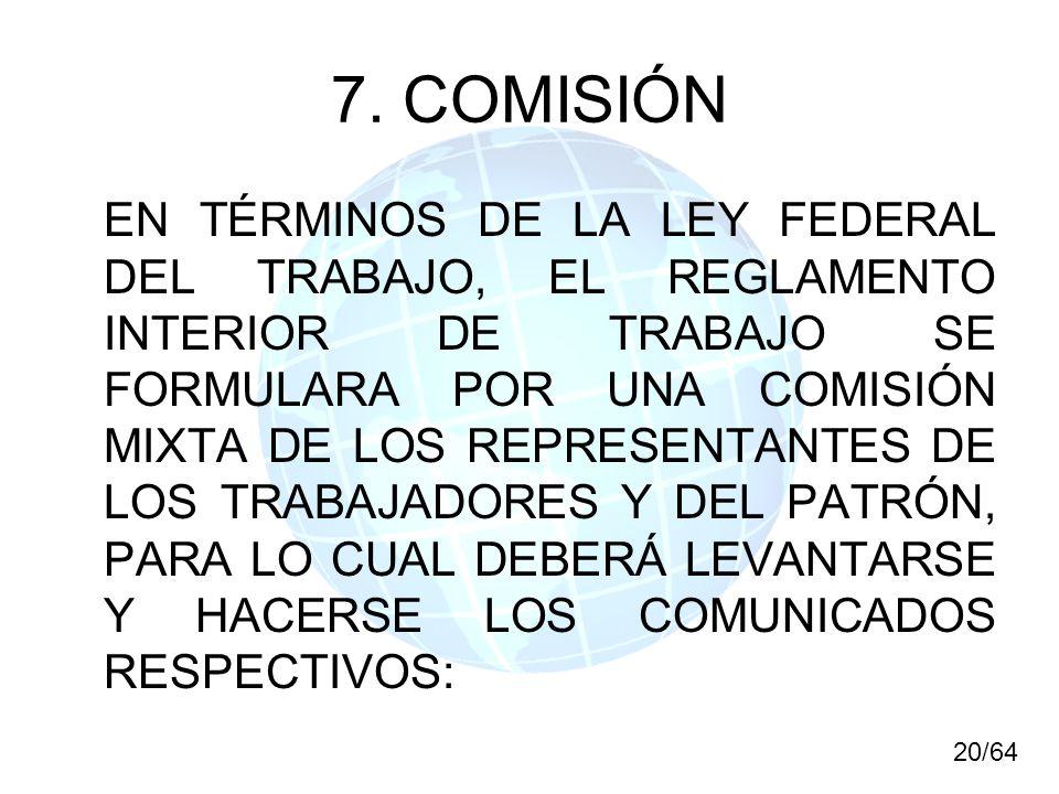 7. COMISIÓN EN TÉRMINOS DE LA LEY FEDERAL DEL TRABAJO, EL REGLAMENTO INTERIOR DE TRABAJO SE FORMULARA POR UNA COMISIÓN MIXTA DE LOS REPRESENTANTES DE