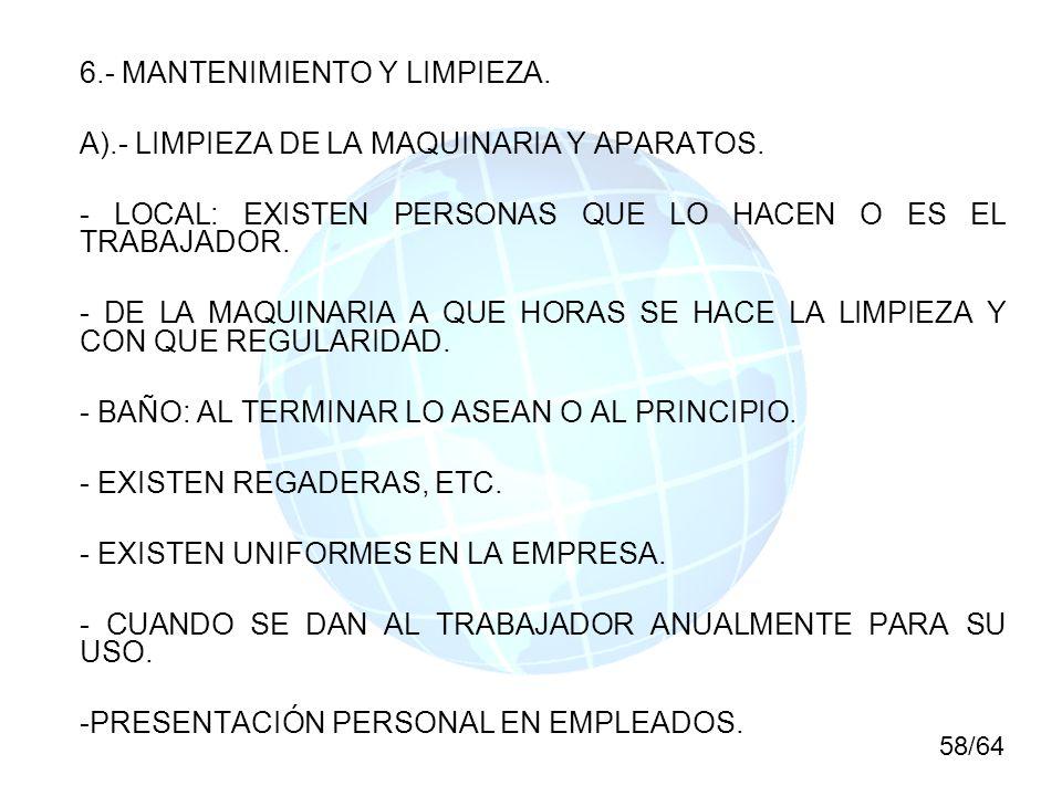 6.- MANTENIMIENTO Y LIMPIEZA. A).- LIMPIEZA DE LA MAQUINARIA Y APARATOS. - LOCAL: EXISTEN PERSONAS QUE LO HACEN O ES EL TRABAJADOR. - DE LA MAQUINARIA