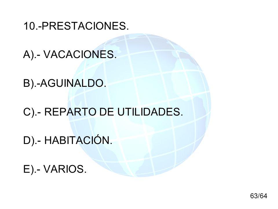 10.-PRESTACIONES. A).- VACACIONES. B).-AGUINALDO. C).- REPARTO DE UTILIDADES. D).- HABITACIÓN. E).- VARIOS. 63/64