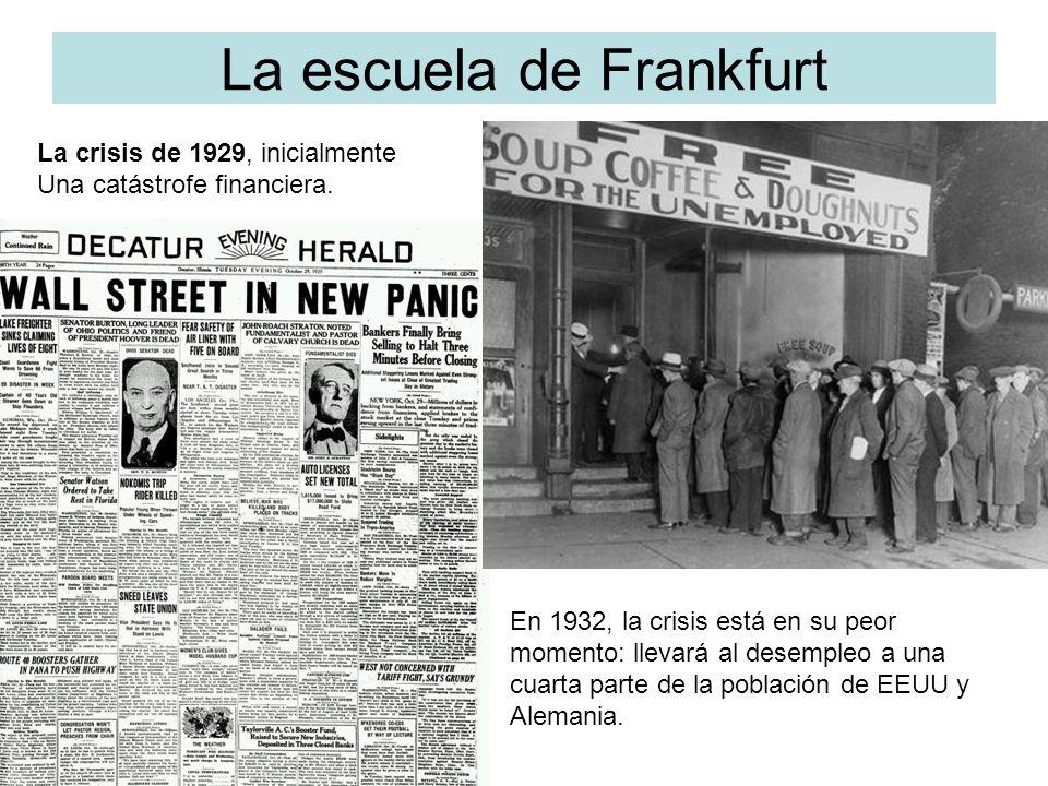La escuela de Frankfurt En 1932, la crisis está en su peor momento: llevará al desempleo a una cuarta parte de la población de EEUU y Alemania. La cri
