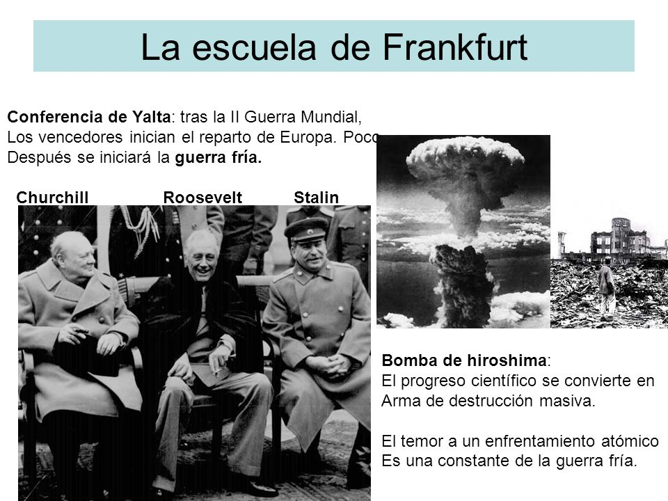 La escuela de Frankfurt Conferencia de Yalta: tras la II Guerra Mundial, Los vencedores inician el reparto de Europa. Poco Después se iniciará la guer