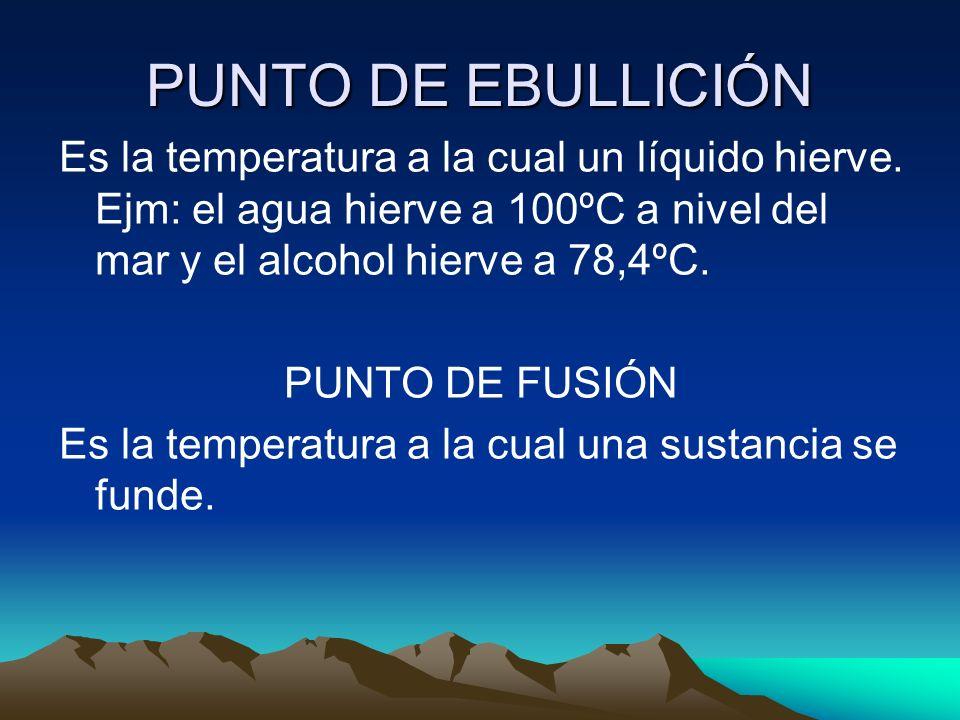 PUNTO DE EBULLICIÓN Es la temperatura a la cual un líquido hierve. Ejm: el agua hierve a 100ºC a nivel del mar y el alcohol hierve a 78,4ºC. PUNTO DE