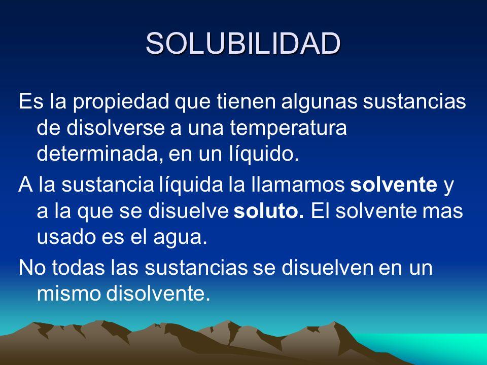 SOLUBILIDAD Es la propiedad que tienen algunas sustancias de disolverse a una temperatura determinada, en un líquido. A la sustancia líquida la llamam