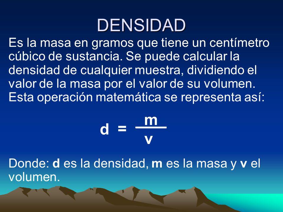 DENSIDAD Es la masa en gramos que tiene un centímetro cúbico de sustancia. Se puede calcular la densidad de cualquier muestra, dividiendo el valor de