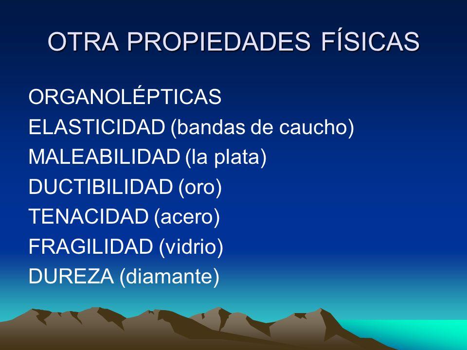 OTRA PROPIEDADES FÍSICAS ORGANOLÉPTICAS ELASTICIDAD (bandas de caucho) MALEABILIDAD (la plata) DUCTIBILIDAD (oro) TENACIDAD (acero) FRAGILIDAD (vidrio