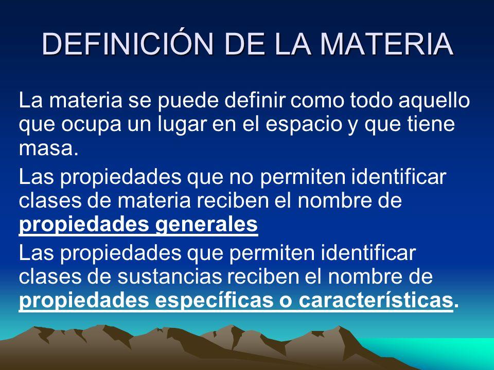 DEFINICIÓN DE LA MATERIA La materia se puede definir como todo aquello que ocupa un lugar en el espacio y que tiene masa. Las propiedades que no permi