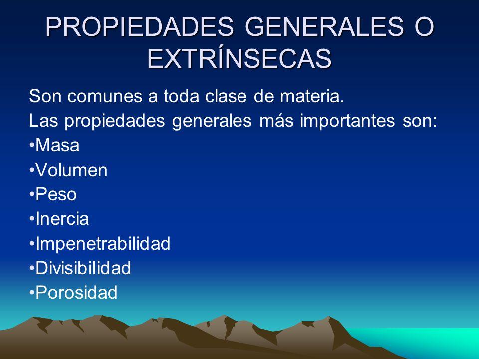 PROPIEDADES GENERALES O EXTRÍNSECAS Son comunes a toda clase de materia. Las propiedades generales más importantes son: Masa Volumen Peso Inercia Impe