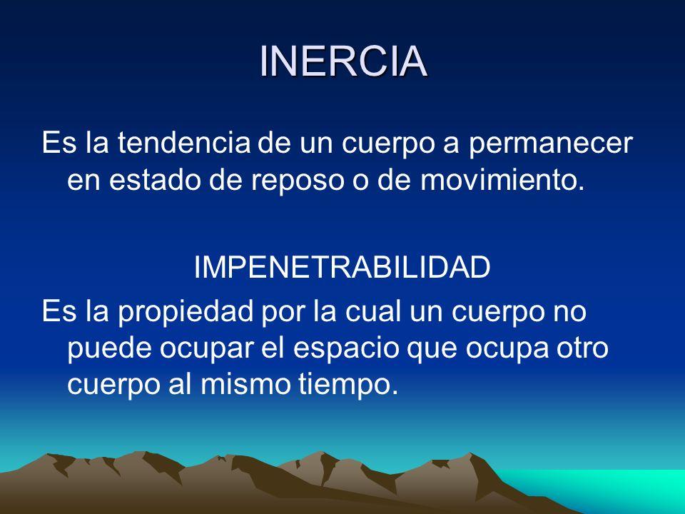 INERCIA Es la tendencia de un cuerpo a permanecer en estado de reposo o de movimiento. IMPENETRABILIDAD Es la propiedad por la cual un cuerpo no puede