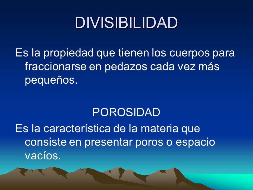 DIVISIBILIDAD Es la propiedad que tienen los cuerpos para fraccionarse en pedazos cada vez más pequeños. POROSIDAD Es la característica de la materia
