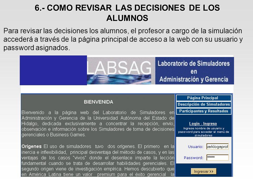 6.- COMO REVISAR LAS DECISIONES DE LOS ALUMNOS Para revisar las decisiones los alumnos, el profesor a cargo de la simulación accederá a través de la p